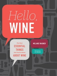 Hello, Wine: Your Guidebook to the Most Essential Things You Need to Know About Wine