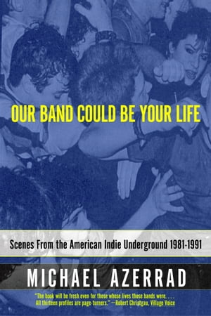 Our Band Could Be Your Life: Scenes from the American Indie Underground, 1981-1991 by Michael Azerrad
