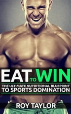 Eat to Win: The Ultimate Nutritional Blueprint to Sports Domination by Roy Taylor