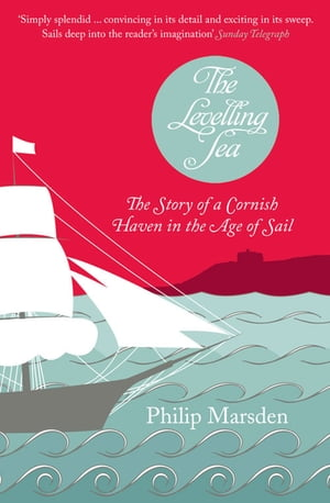 The Levelling Sea: The Story of a Cornish Haven in the Age of Sail