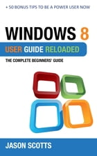 Windows 8 User Guide Reloaded : The Complete Beginners' Guide + 50 Bonus Tips to be a Power User Now! by Jason Scotts