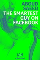 The Smartest Guy on Facebook: Status Updates from Syria by Aboud Saeed