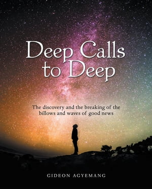 Deep Calls to Deep: The Discovery and the Breaking of the Billows and Waves of Good News by Gideon Agyemang