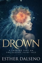 Drown: A Twisted Take on the Classic Fairy Tale by Esther Dalseno