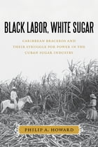 Black Labor, White Sugar: Caribbean Braceros and Their Struggle for Power in the Cuban Sugar Industry by Philip A. Howard