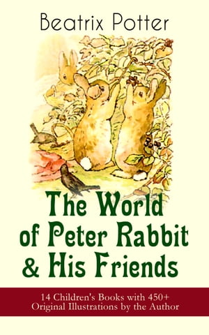 The World of Peter Rabbit & His Friends: 14 Children's Books with 450+ Original Illustrations by the Author: The Tale of Benjamin Bunny, The Tale of M by Beatrix Potter