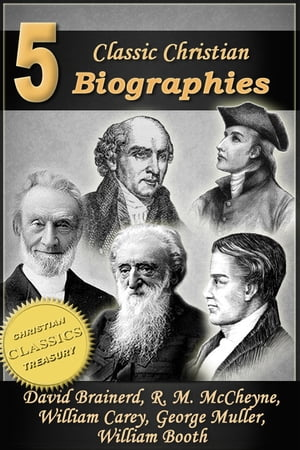 5 Classic Christian Biographies: Life of David Brainerd,  Biography of Robert Murray McCheyne,  Life of William Carey,  George Muller of Bristol,  Life of