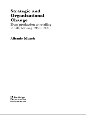 Strategic and Organizational Change From Production to Retailing in UK Brewing 1950-1990