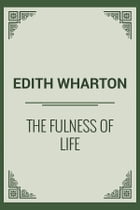 The Fulness Of Life by Edith Wharton