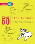 Draw 50 Baby Animals: The Step-by-Step Way to Draw Kittens, Lambs, Chicks, Puppies, and Other AdorableOffspring by Lee J. Ames