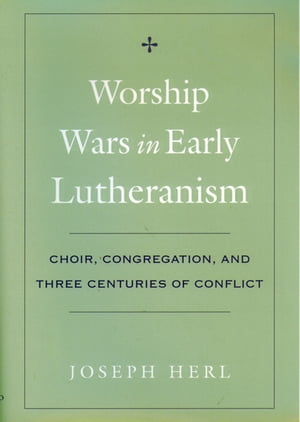Worship Wars in Early Lutheranism Choir,  Congregation,  and Three Centuries of Conflict