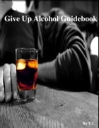Give Up Alcohol Guidebook by V.T.