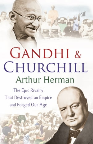 Gandhi and Churchill The Rivalry That Destroyed an Empire and Forged Our Age