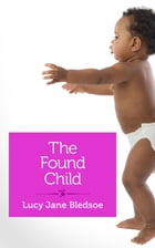 The Found Child: A Tale of Unauthorized Parenthood by Lucy Jane Bledsoe