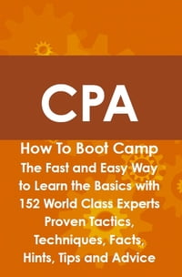 CPA How To Boot Camp: The Fast and Easy Way to Learn the Basics with 152 World Class Experts Proven…