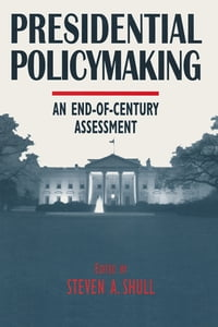 Presidential Policymaking: An End-of-century Assessment: An End-of-century Assessment