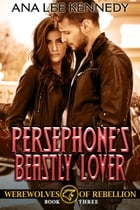Persephone's Beastly Lover: Book Three in the Werewolves of Rebellion Series by Ana Lee Kennedy
