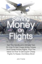 Saving Money On Flights: Get This Handbook's Ultimate Tips On How To Get Cheap Airline Tickets And Cheap Airline Flights , Pl by John T. Carter