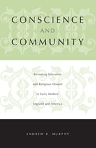 Conscience and Community: Revisiting Toleration and Religious Dissent in Early Modern England and America by Andrew  R. Murphy