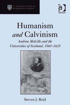 Humanism and Calvinism: Andrew Melville and the Universities of Scotland, 1560–1625
