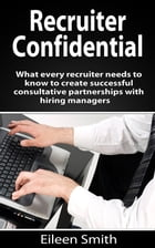 Recruiter Confidential: What every recruiter needs to create successful consultative partnerships with hiring managers by Eileen Smith