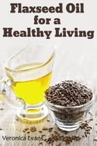 Flaxseed Oil for a Healthy Living by Veronica Evans