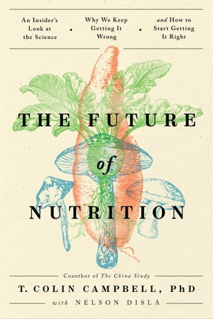 The Future of Nutrition: An Insider's Look at the Science, Why We Keep Getting It Wrong, and How to Start Getting It Right by T. Colin Campbell