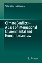 Climate Conflicts - A Case of International Environmental and Humanitarian Law by Silke Marie Christiansen
