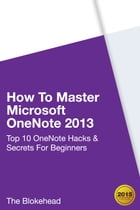 How To Master Microsoft OneNote 2013: Top 10 OneNote Hacks & Secrets For Beginners by The Blokehead