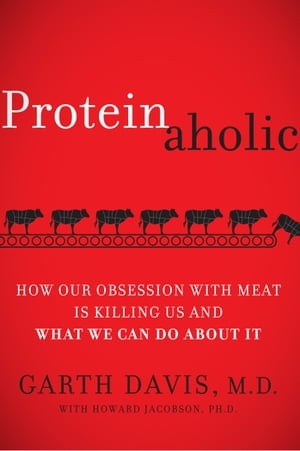 Proteinaholic How Our Obsession with Meat Is Killing Us and What We Can Do About It