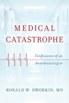 Medical Catastrophe: Confessions of an Anesthesiologist by Ronald W. Dworkin MD