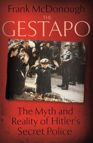 The Gestapo The Myth and Reality of Hitler's Secret Police