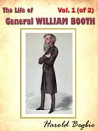 The Life of General WILLIAM BOOTH, Vol. 1 (of 2) [Annotated] by Harold Begbie