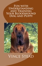 Fun with Understanding and Training Your Bloodhound Dog and Puppy by Vince Stead