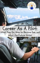 Career As A Pilot: What They Do, How to Become One, and What the Future Holds! by Brian Rogers