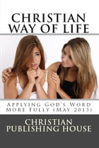 CHRISTIAN WAY OF LIFE Applying God's Word More Fully (May 2013) by Edward D. Andrews
