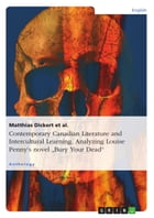 Contemporary Canadian Literature and Intercultural Learning. Analyzing Louise Penny's novel 'Bury Your Dead': Louise Penny's novel Bury Your Dead by Matthias Dickert
