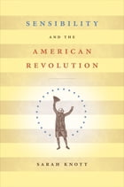 Sensibility and the American Revolution by Sarah Knott