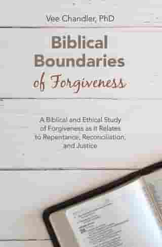 Biblical Boundaries of Forgiveness: A Biblical and Ethical Study of Forgiveness as It Relates to Repentance, Reconciliation, and Justice by Vee Chandler PhD