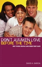 Don't Awaken Love Before the Time: Why Young People Lose When They Date by David Garcia