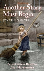 Another Story Must Begin: A Lent Course Based on Les Miserables by Jonathan Meyer