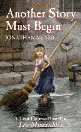 Book Another Story Must Begin: A Lent Course Based on Les Miserables by Jonathan Meyer