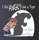 I Get ANGRY Like a Tiger by J.A. Durbin
