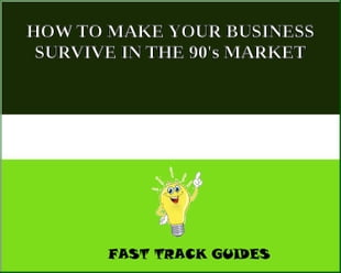 HOW TO MAKE YOUR BUSINESS SURVIVE IN THE 90's MARKET