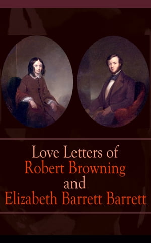 Love Letters of Robert Browning and Elizabeth Barrett Barrett: Romantic Correspondence between two great poets of the Victorian era (Featuring Extensive Illustrated Biographies)
