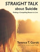 Straight Talk About Suicide: Finding a Compelling Reason to Live by Terence T. Gorski