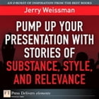 Pump Up Your Presentation with Stories of Substance, Style, and Relevance by Jerry Weissman