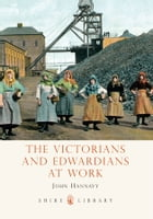 The Victorians and Edwardians at Work by John Hannavy