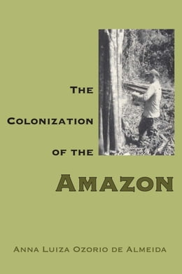 Book The Colonization of the Amazon by Anna Luiza Ozorio de Almeida