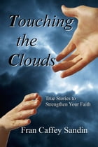 Touching The Clouds: True Stories to Strengthen Your Faith by Fran Caffey Sandin